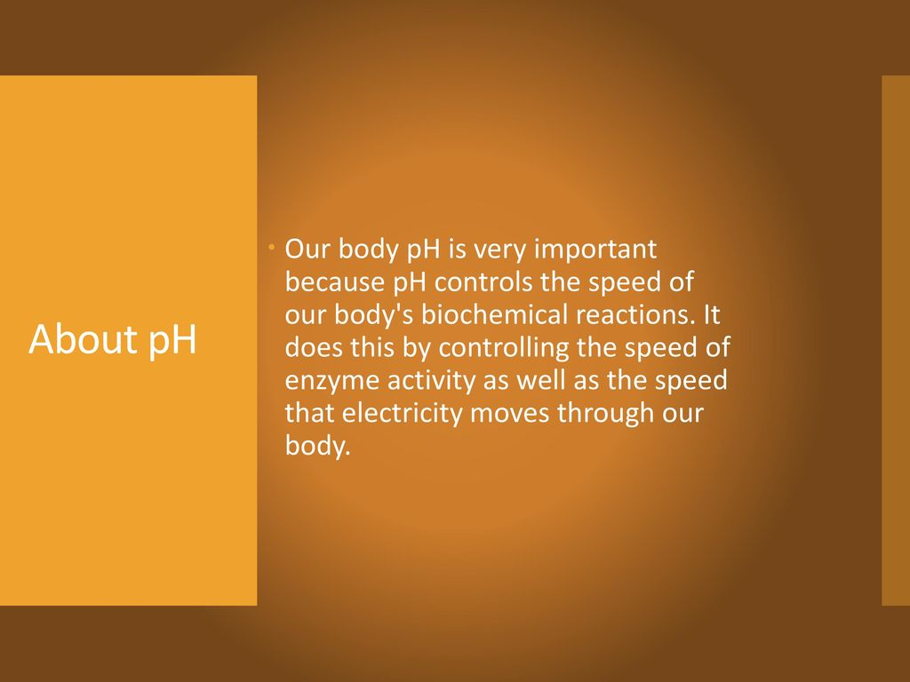 Our body pH is very important because pH controls the speed of our body s biochemical reactions. It does this by controlling the speed of enzyme activity as well as the speed that electricity moves through our body.