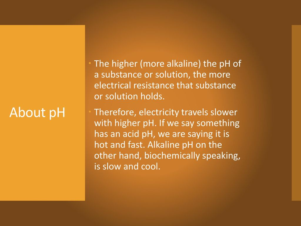 The higher (more alkaline) the pH of a substance or solution, the more electrical resistance that substance or solution holds.