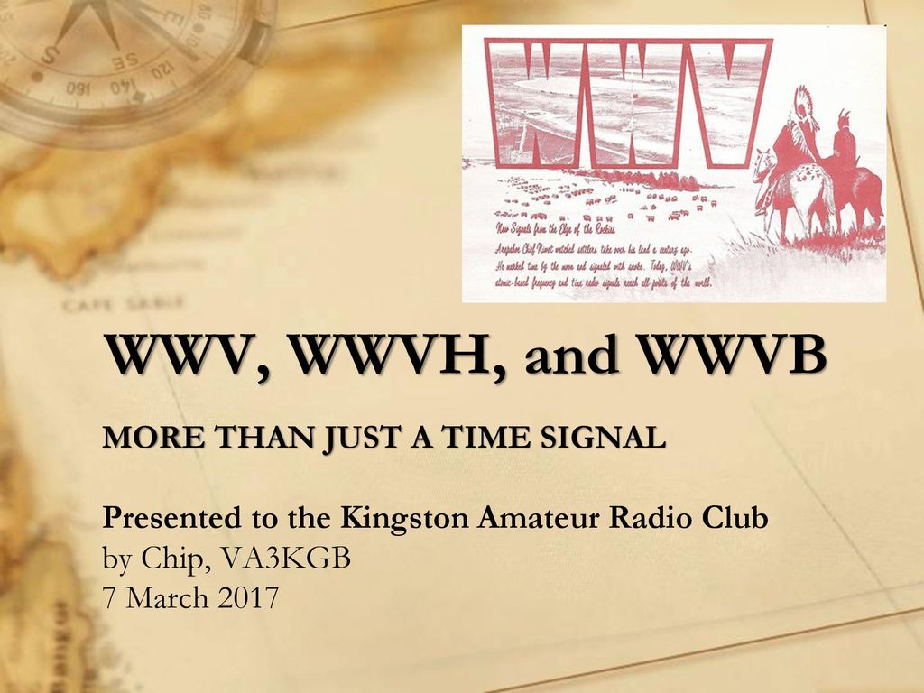 WWV, WWVH, and WWVB MORE THAN JUST A TIME SIGNAL Presented to the Kingston  Amateur Radio Club by Chip, VA3KGB 7 March 2017