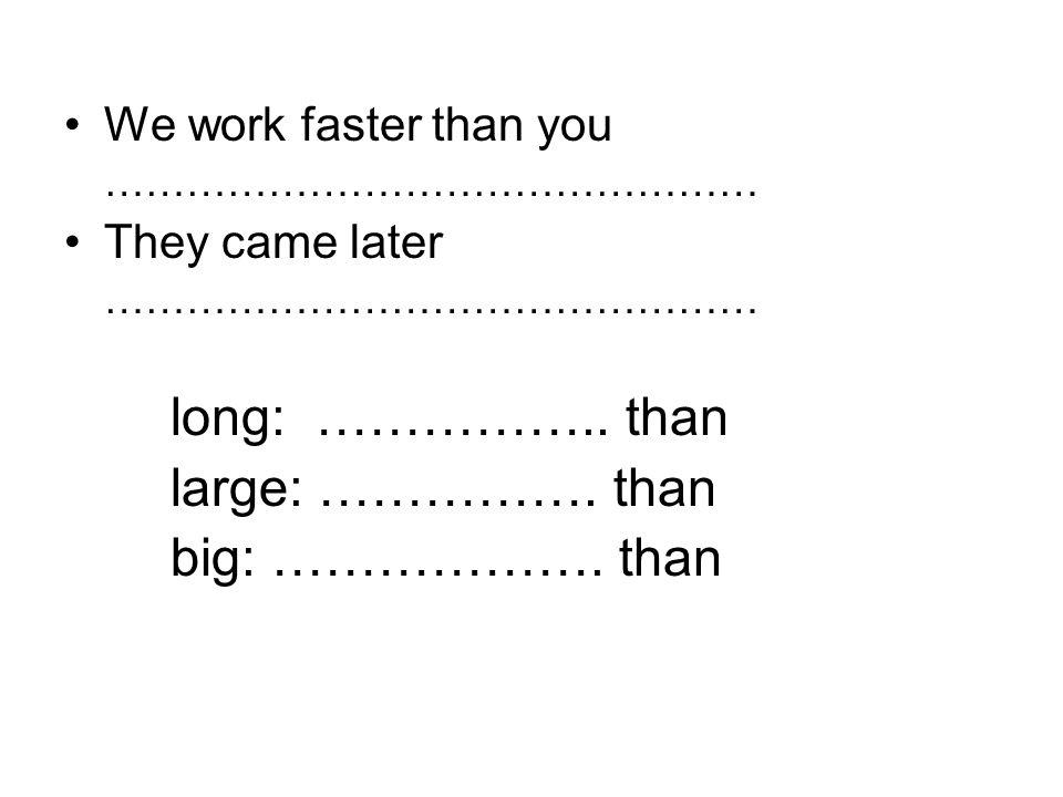 long: …………….. than large: ……………. than big: ………………. than