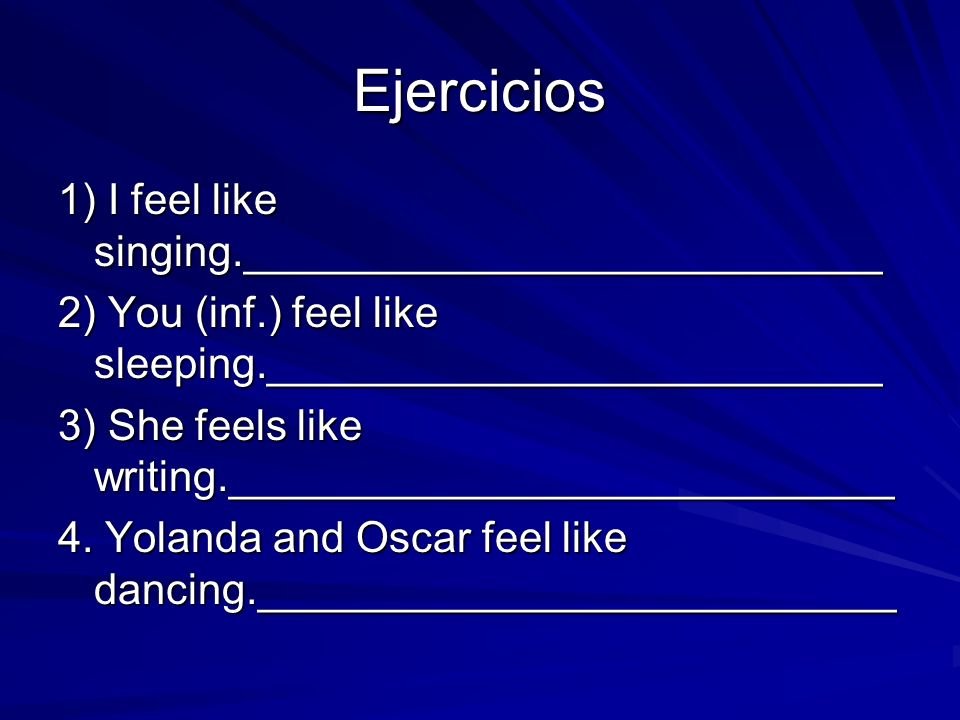 Ejercicios 1) I feel like singing.___________________________