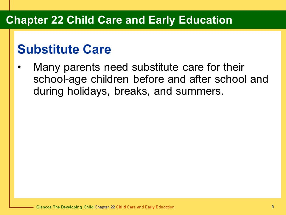 Substitute Care Many parents need substitute care for their school-age children before and after school and during holidays, breaks, and summers.