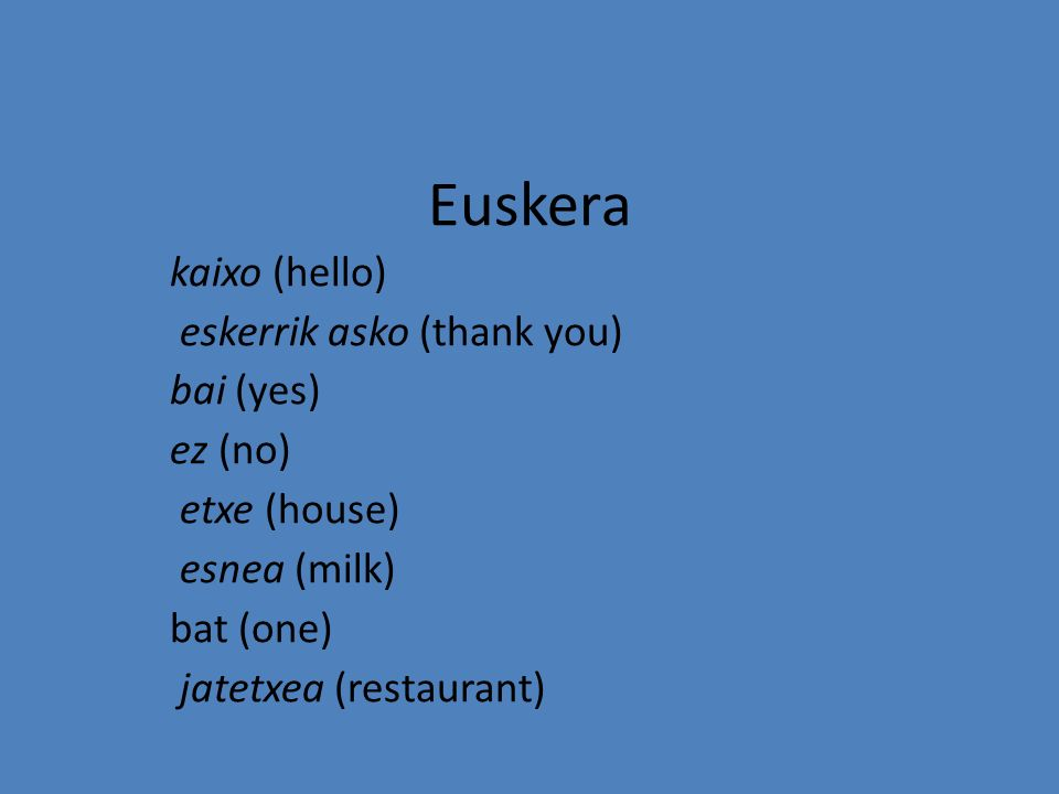Euskera kaixo (hello) eskerrik asko (thank you) bai (yes) ez (no)