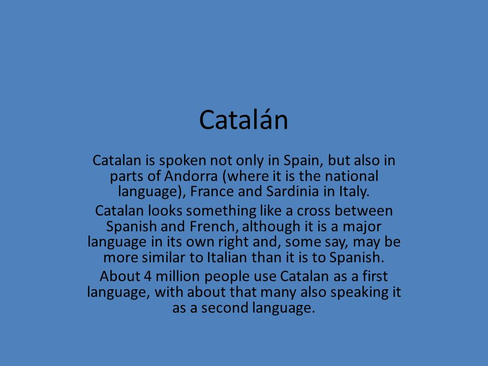 Catalán Catalan is spoken not only in Spain, but also in parts of Andorra (where it is the national language), France and Sardinia in Italy.