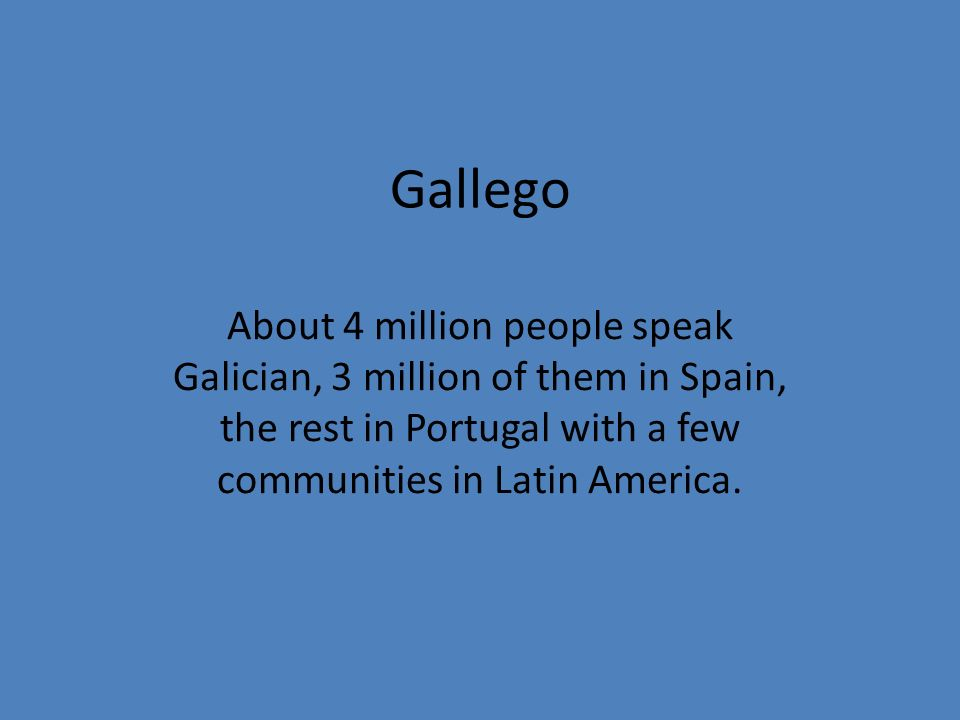 Gallego About 4 million people speak Galician, 3 million of them in Spain, the rest in Portugal with a few communities in Latin America.