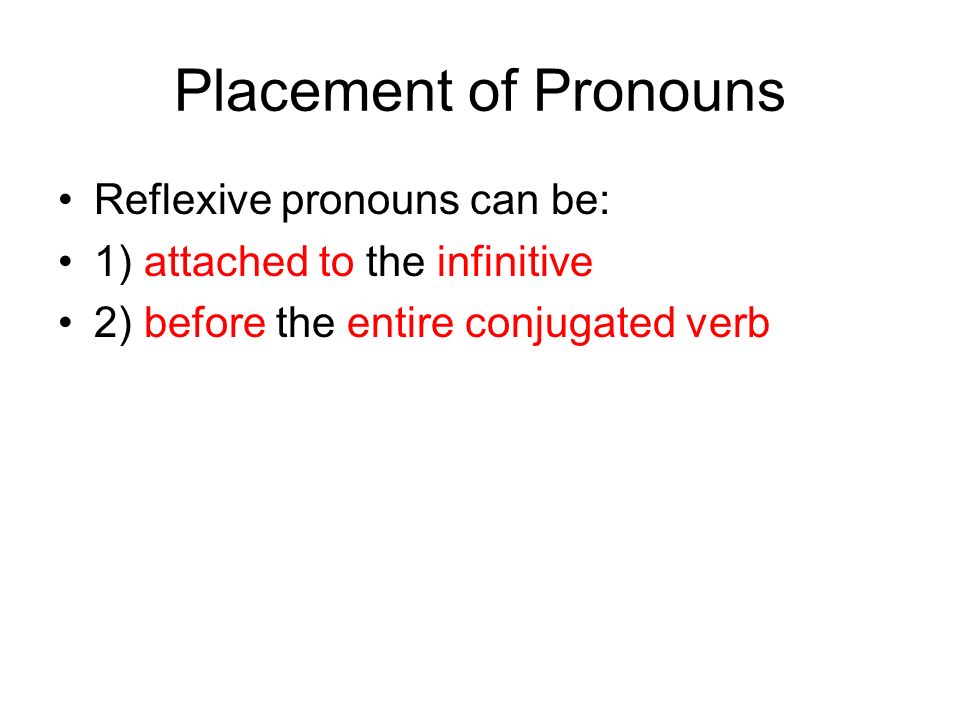 Placement of Pronouns Reflexive pronouns can be: