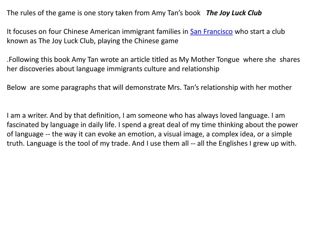essay of mother tongue by amy tan Amy tan, the author of the book mother tongue, wanted to use her writing skills and opportunity through this book to make readers realize how not being a native american, as she and her mother were not, can hamper how a person deals with day-to-day situations the author also wanted to bring the new language she had come upon to the attention.