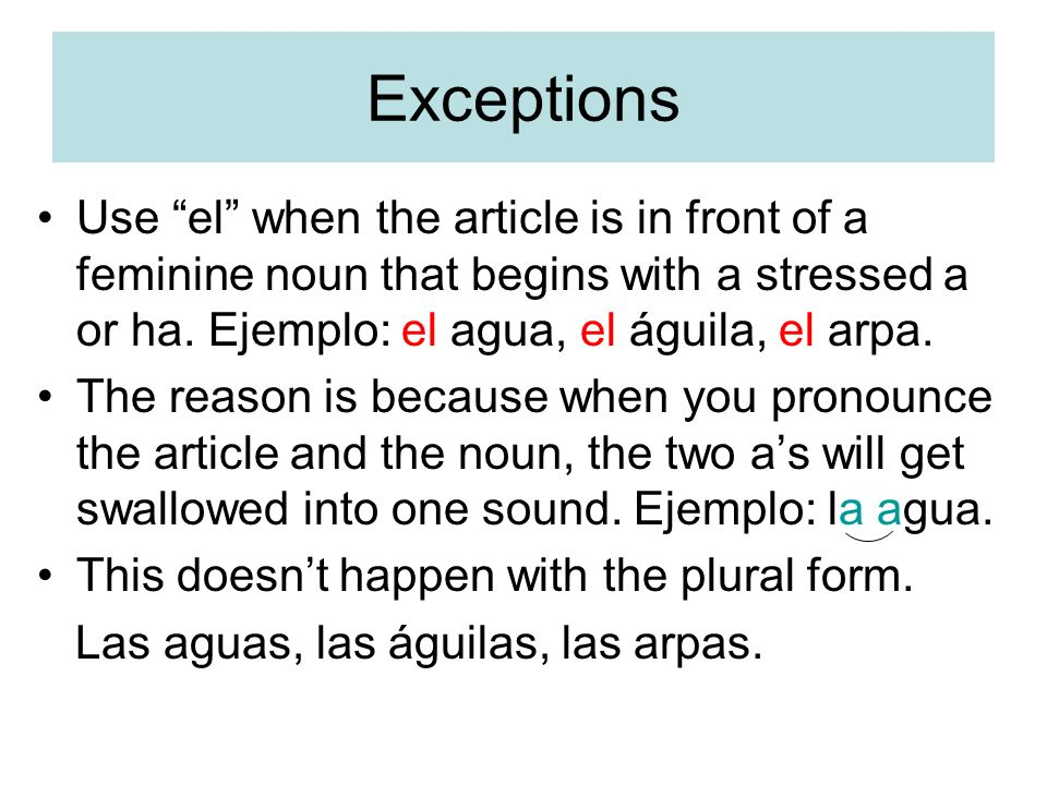 Exceptions Use el when the article is in front of a feminine noun that begins with a stressed a or ha. Ejemplo: el agua, el águila, el arpa.