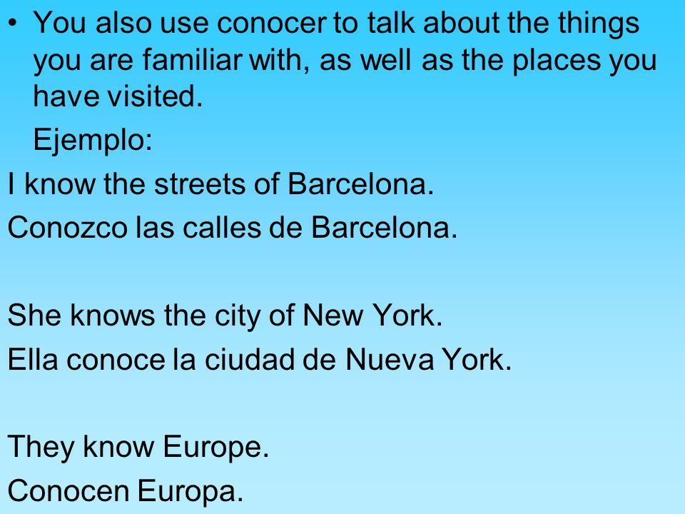 You also use conocer to talk about the things you are familiar with, as well as the places you have visited.