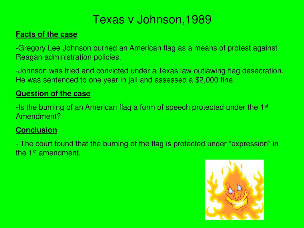 a violation of the texas law in which gregory lee johnson was convicted for desecrating a flag The background of texas v johnson (1989) during the republican national convention of 1984 taking place in dallas, texas, gregory lee johnson undertook an expression of protest in the form of setting fire to the american flag.