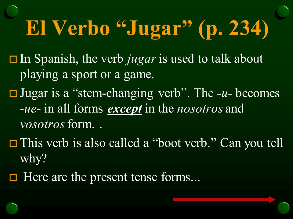 El Verbo Jugar (p. 234) In Spanish, the verb jugar is used to talk about playing a sport or a game.