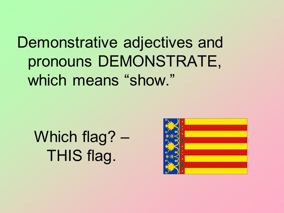 Demonstrative adjectives and pronouns DEMONSTRATE, which means show.