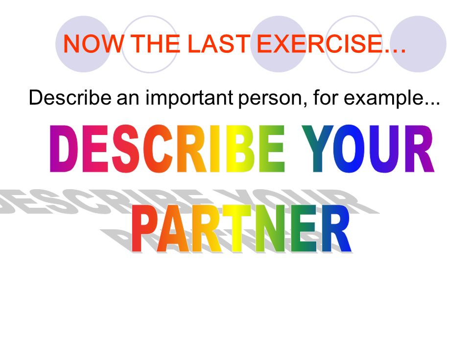NOW THE LAST EXERCISE… DESCRIBE YOUR PARTNER