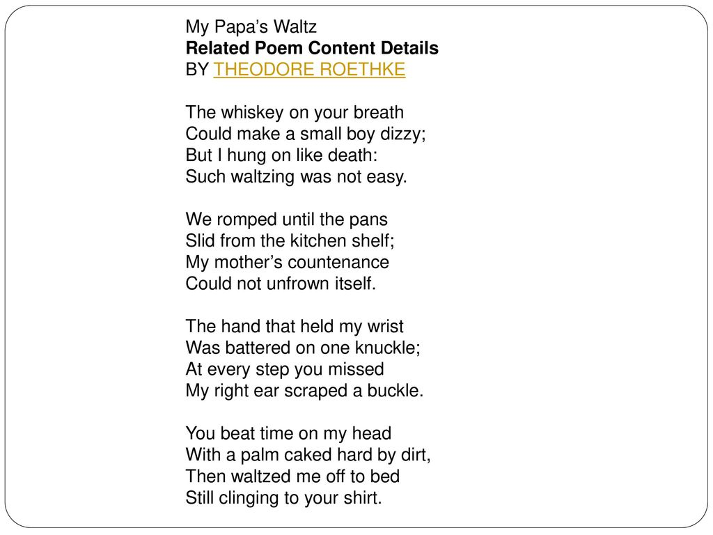 """the hidden mother in my papas waltz a poem by theodore roethke By reading the poem """"my papa's waltz"""" by theodore roethke, the reader  with  a primarily negative texture portraying a drunken father, angry mother,  the  more convincing interpretation is that it has a hidden message of."""