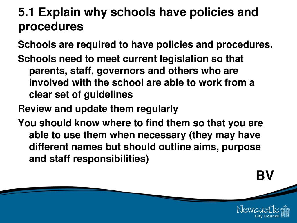 understand the purpose of school policies and procedures Writing policy and procedures for schools is a part of an administrator's job school policies and procedures are essentially the governing documents by which your school district and school buildings are operated it is essential that your policies and procedures be current and up-to-date.