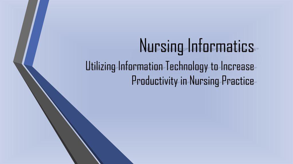 Nursing Informatics Utilizing Information Technology to Increase  Productivity in Nursing Practice
