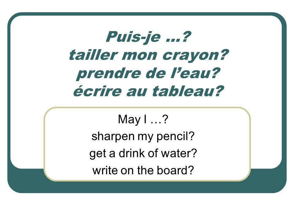 Puis-je … tailler mon crayon prendre de l'eau écrire au tableau