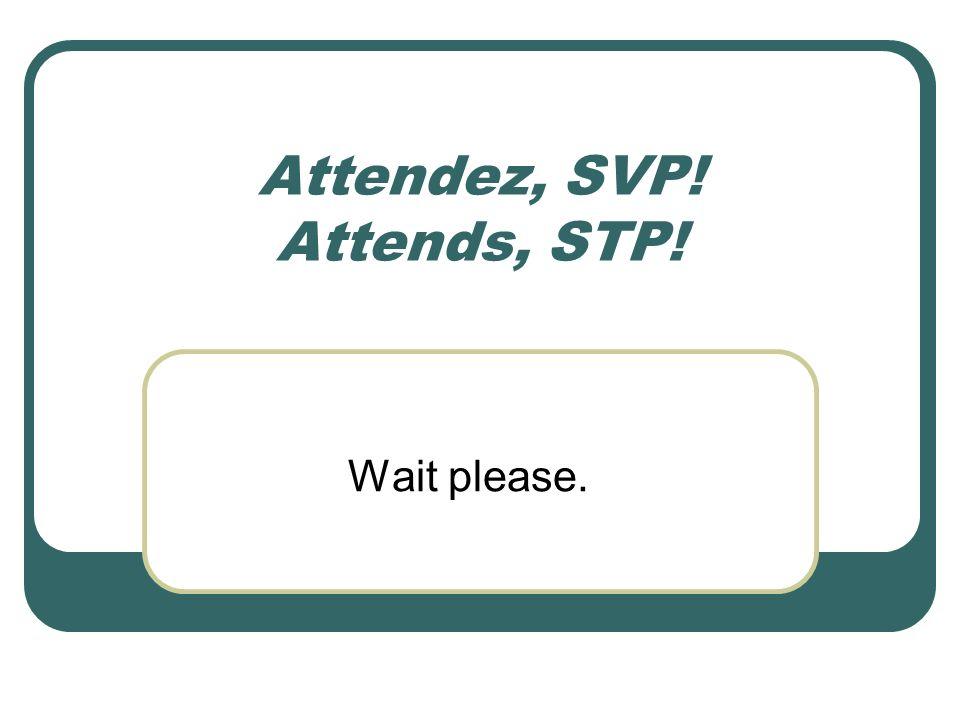 Attendez, SVP! Attends, STP!