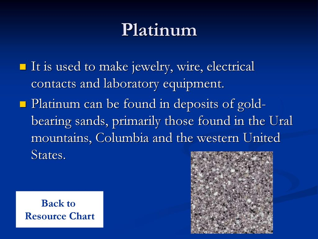 Platinum It is used to make jewelry, wire, electrical contacts and laboratory equipment.