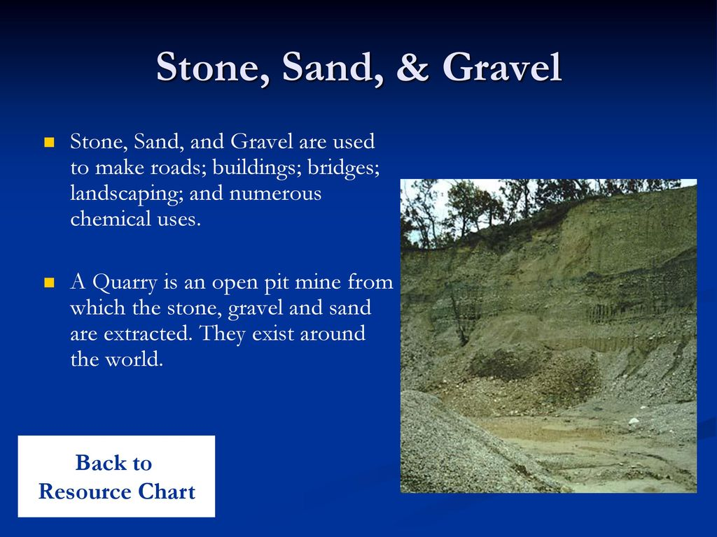 Stone, Sand, & Gravel Stone, Sand, and Gravel are used to make roads; buildings; bridges; landscaping; and numerous chemical uses.