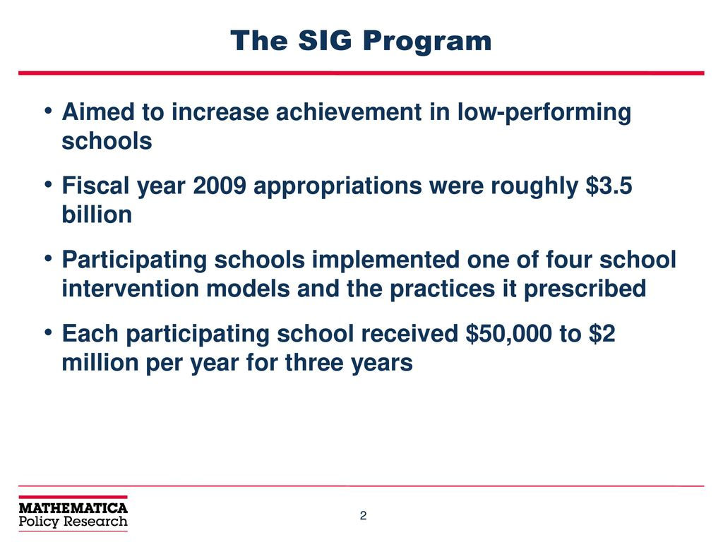 The SIG Program Aimed to increase achievement in low-performing schools.  Fiscal year 2009