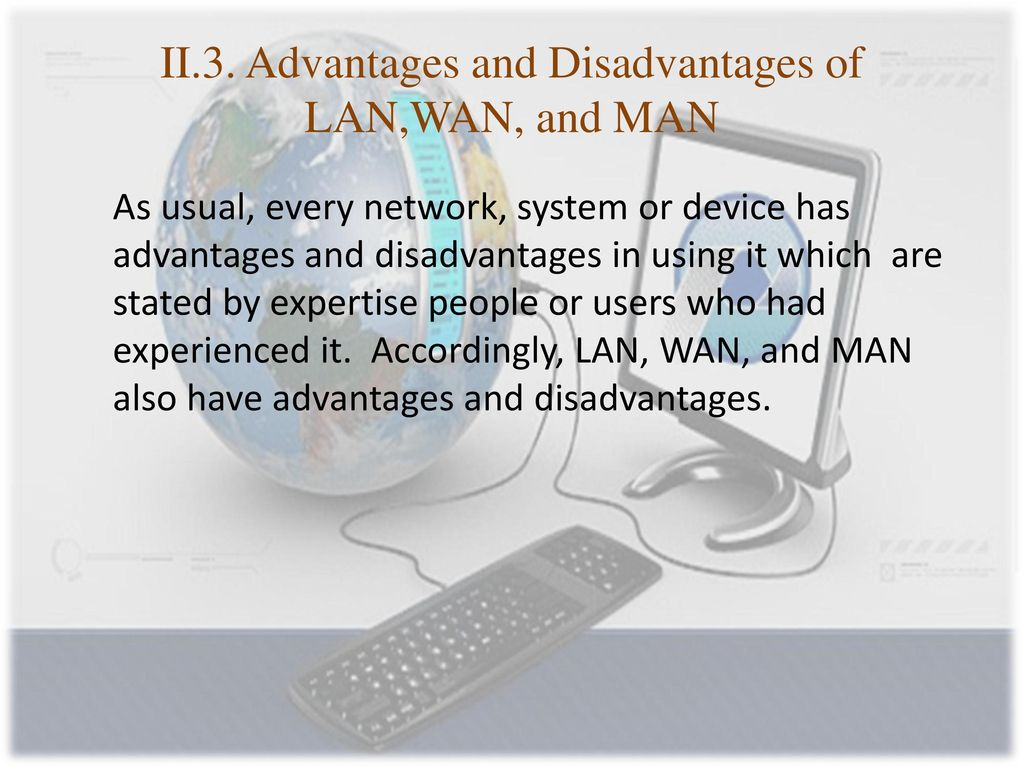 advantages and disadvantages of wan Understanding the task when you have this type of advantage disadvantage essay it is important to distinguish between this and one that asks you to discuss advantages and disadvantages but does not ask your opinion.