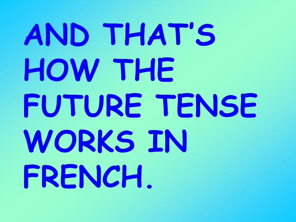 AND THAT'S HOW THE FUTURE TENSE WORKS IN FRENCH.