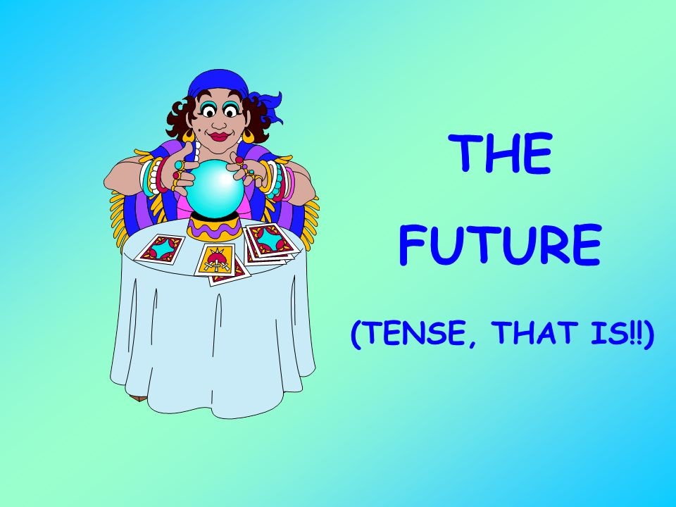 THE FUTURE (TENSE, THAT IS!!)