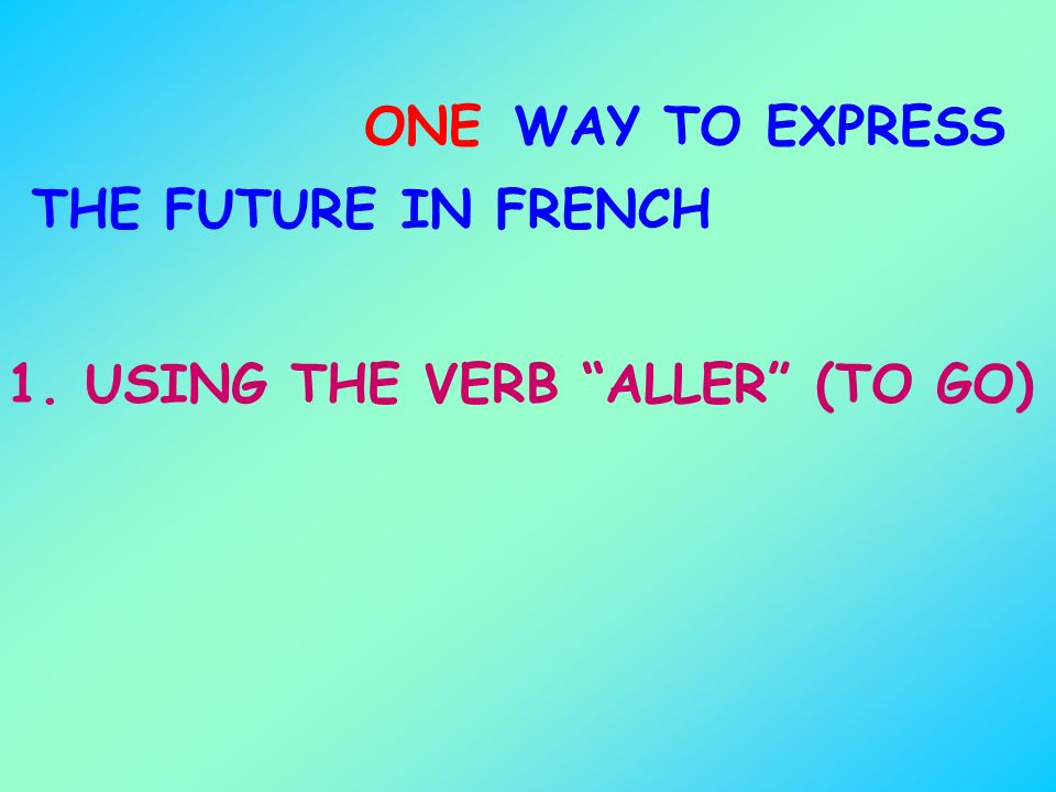ONE WAY TO EXPRESS THE FUTURE IN FRENCH 1. USING THE VERB ALLER (TO GO)