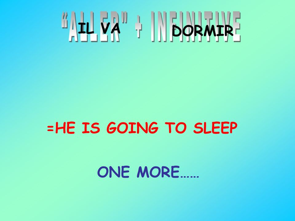 ALLER + INFINITIVE IL VA DORMIR =HE IS GOING TO SLEEP ONE MORE……