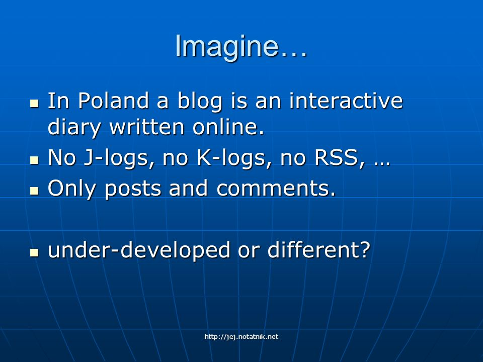 Imagine… In Poland a blog is an interactive diary written online.