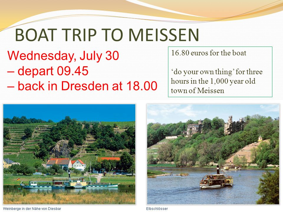 BOAT TRIP TO MEISSENWednesday, July 30 – depart 09.45 – back in Dresden at 18.00. 16.80 euros for the boat.