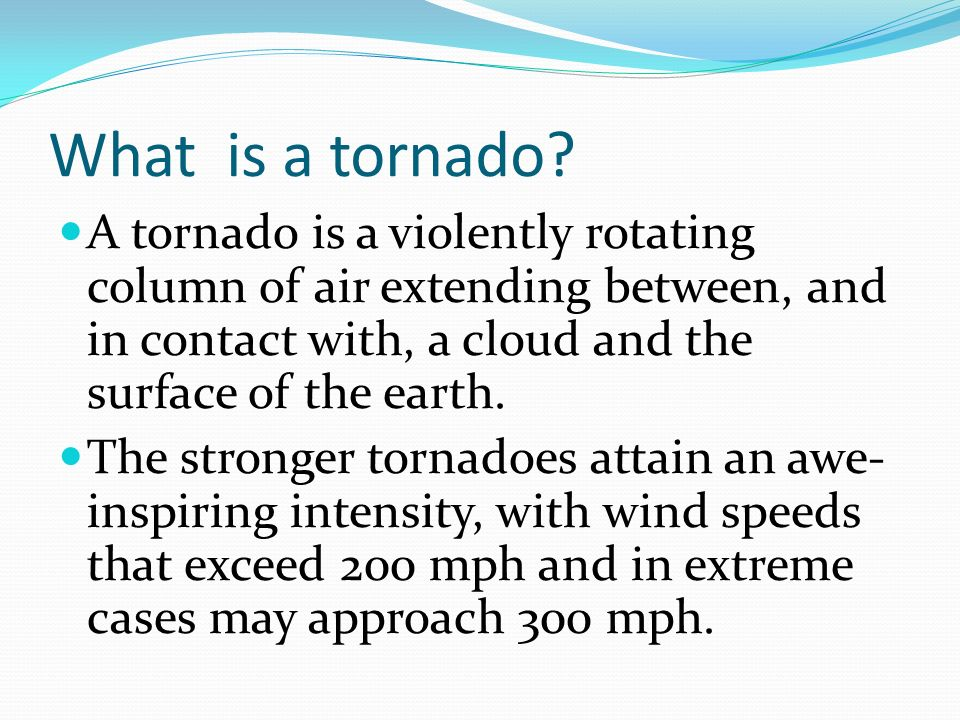 What is a tornado A tornado is a violently rotating column of air extending between, and in contact with, a cloud and the surface of the earth.