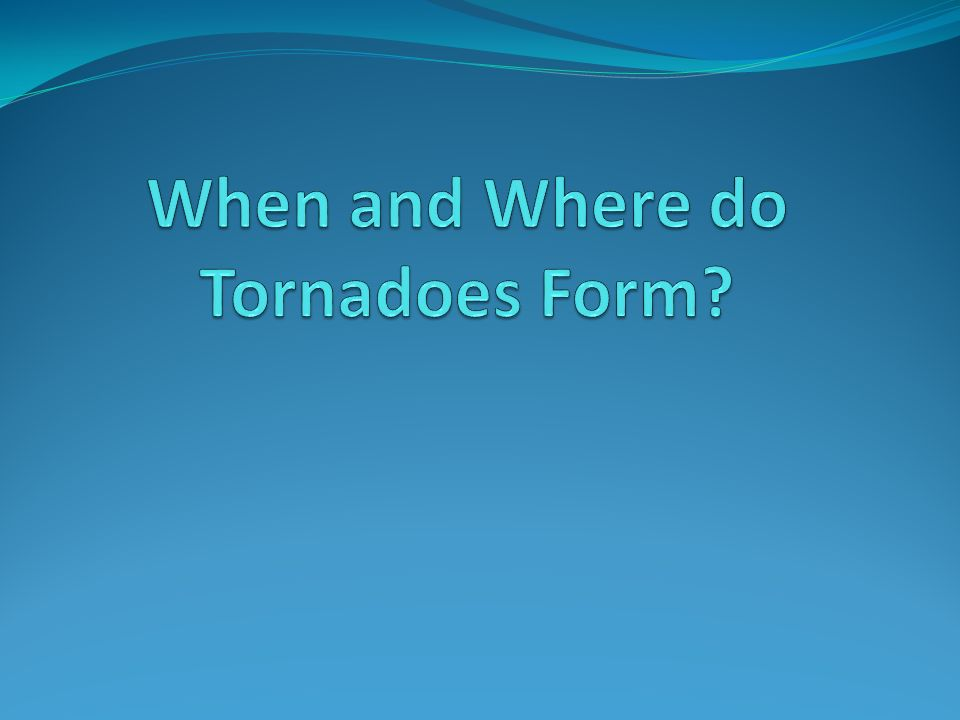 When and Where do Tornadoes Form