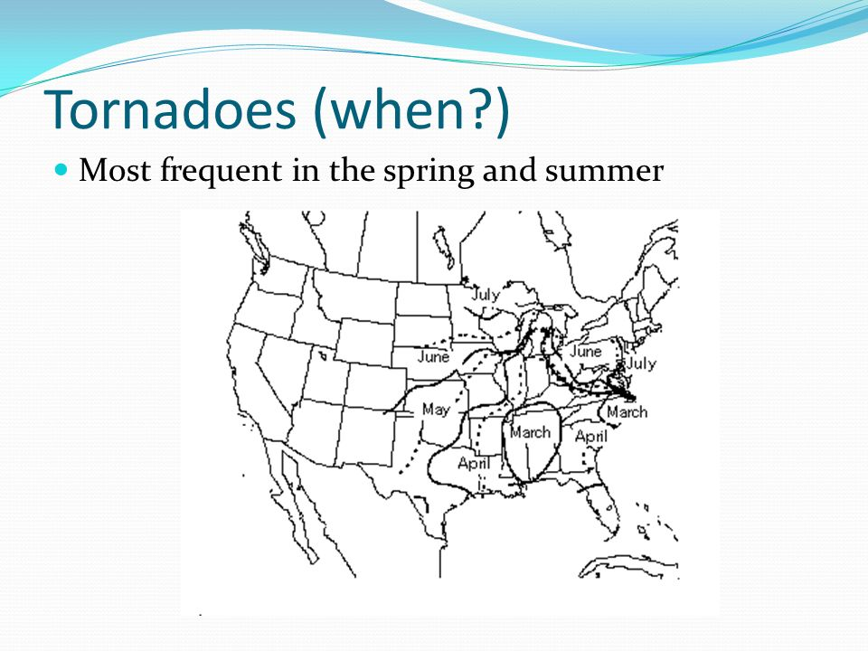Tornadoes (when ) Most frequent in the spring and summer