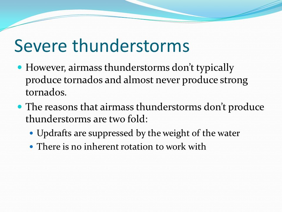 Severe thunderstorms However, airmass thunderstorms don't typically produce tornados and almost never produce strong tornados.