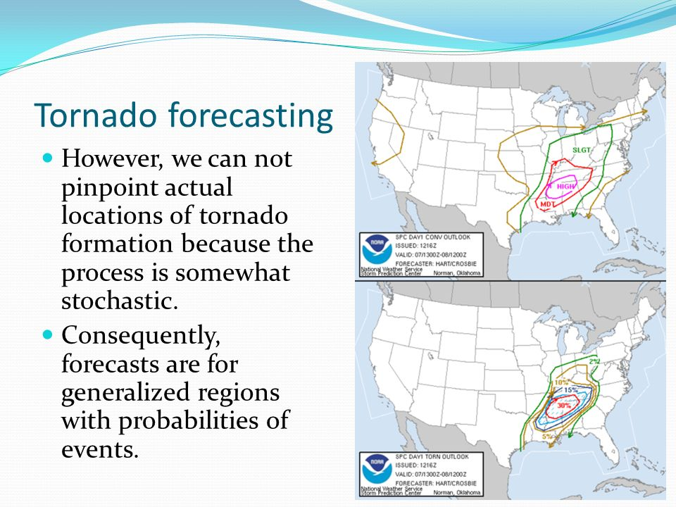 Tornado forecasting However, we can not pinpoint actual locations of tornado formation because the process is somewhat stochastic.