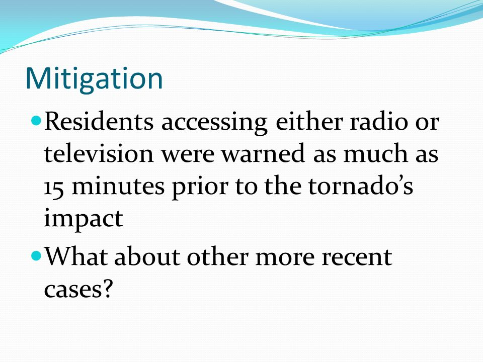 Mitigation Residents accessing either radio or television were warned as much as 15 minutes prior to the tornado's impact.