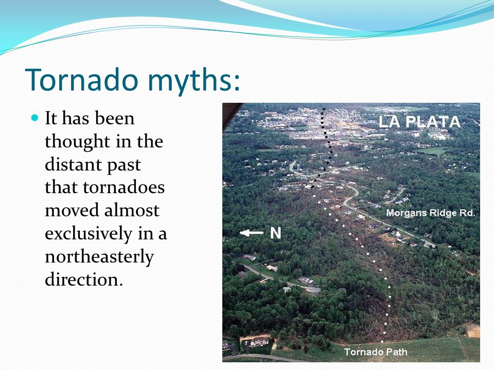 Tornado myths: It has been thought in the distant past that tornadoes moved almost exclusively in a northeasterly direction.