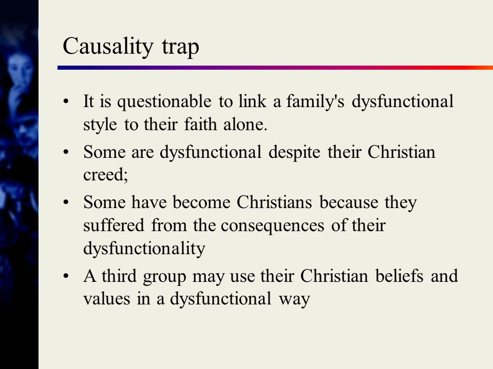 Causality trap It is questionable to link a family s dysfunctional style to their faith alone. Some are dysfunctional despite their Christian creed;