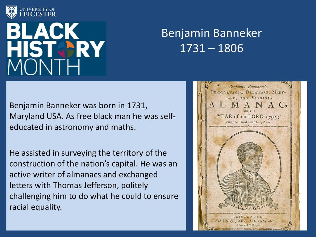 Benjamin Banneker 1731 – 1806 Benjamin Banneker was born in 1731, Maryland USA. As free black man he was self-educated in astronomy and maths.