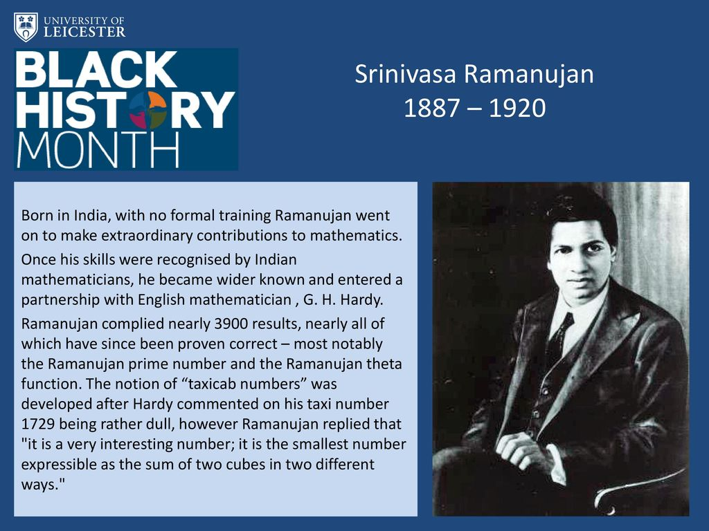 Srinivasa Ramanujan 1887 – 1920 Born in India, with no formal training Ramanujan went on to make extraordinary contributions to mathematics.