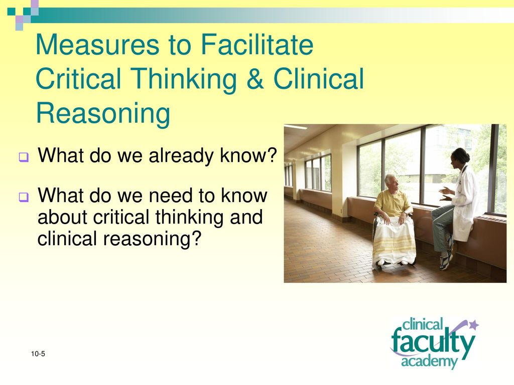 improving critical thinking and clinical reasoning Clinical reasoning- introduces the clinician or clinical student to the foundations of critical thinking (primarily focusing on the analysis and assessment of thought), and offers examples of their application to the field.