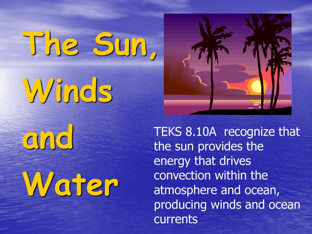 teks 8 10a recognize that the sun provides the energy that drivesteks 8 10a recognize that the sun provides the energy that drives convection within the atmosphere and ocean, producing winds and ocean currents the sun,