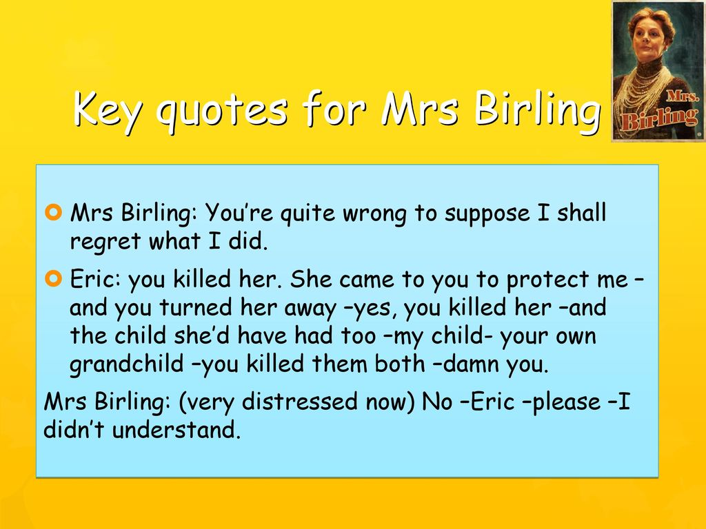 """do you think mrs birling is \ what was priestley's purpose in writing an inspector  (mr birling, page 7) i think that he repeats himself in these  birling: """"how do you get on with our."""