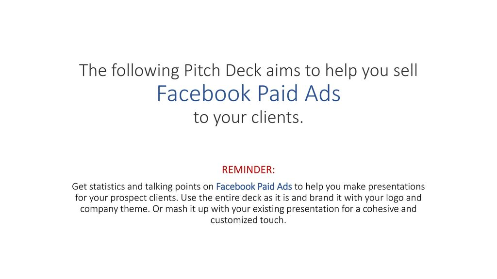 The following Pitch Deck aims to help you sell Facebook Paid Ads to your  clients  REMINDER: Get statistics and talking points on Facebook Paid Ads  to