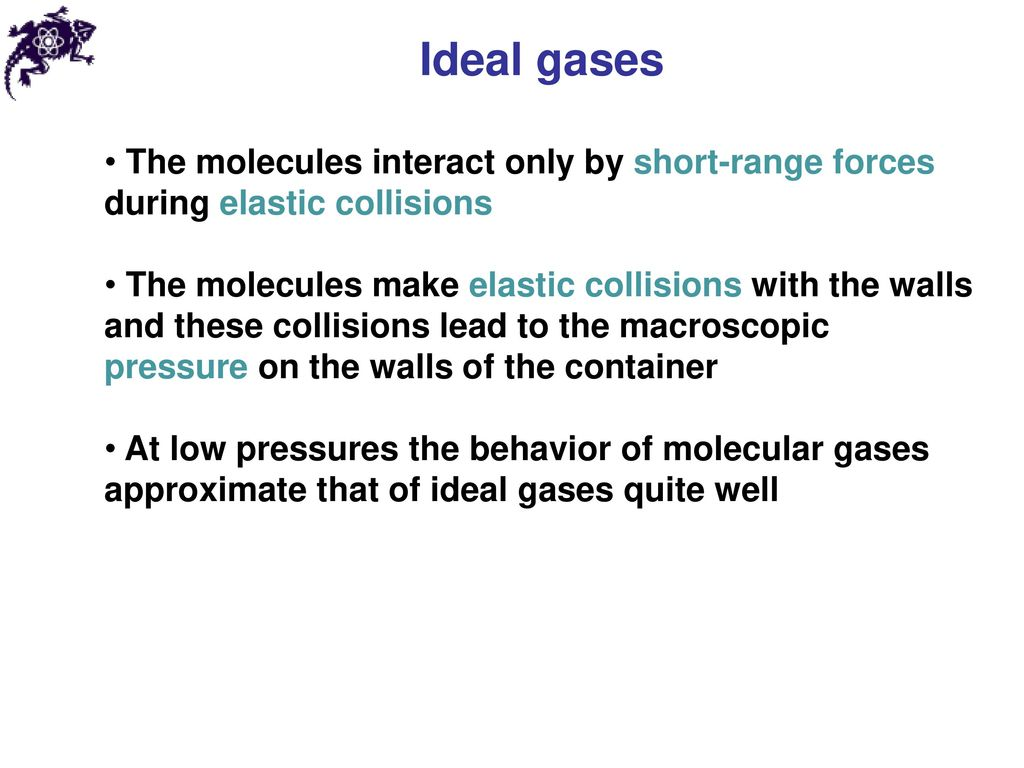 Ideal gases The molecules interact only by short-range forces during elastic collisions.