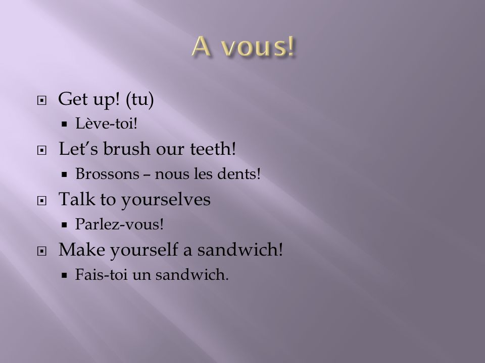 A vous! Get up! (tu) Let's brush our teeth! Talk to yourselves