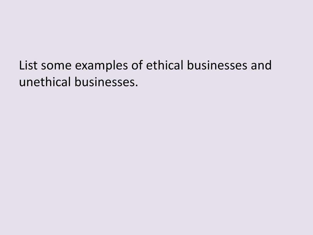 List some examples of ethical businesses and unethical businesses
