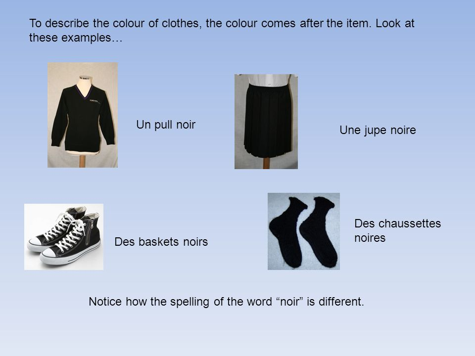 To describe the colour of clothes, the colour comes after the item